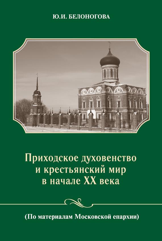 бесплатно Ю. И. Белоногова Скачать Приходское духовенство и крестьянский мир в начале XX века