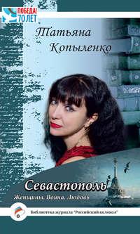 Копыленко, Татьяна  - Севастополь: Женщины. Война. Любовь