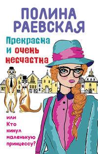 Раевская, Полина  - Прекрасна иочень несчастна, илиКто кинул маленькую принцессу