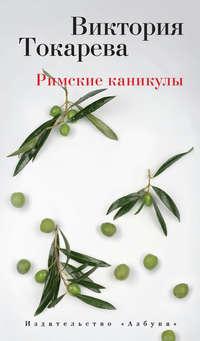Токарева, Виктория  - Римские каникулы (сборник)