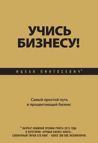 Пинтосевич, Ицхак  - Учись бизнесу! Самый простой путь в процветающий бизнес