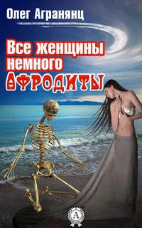 Агранянц, Олег  - Все женщины немного Афродиты