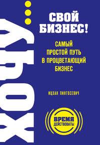 Пинтосевич, Ицхак  - ХОЧУ… свой бизнес! Самый простой путь в процветающий бизнес