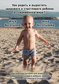 Богатырева, Анна  - Как родить и вырастить здорового и счастливого ребенка в современном мире?