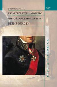 Бикташева, А. Н.  - Казанское губернаторство первой половины XIX века. Бремя власти