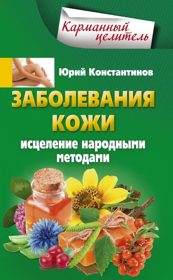 Юрий Константинов Заболевания кожи. Исцеление народными методами