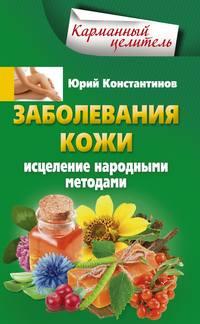 Константинов, Юрий  - Заболевания кожи. Исцеление народными методами