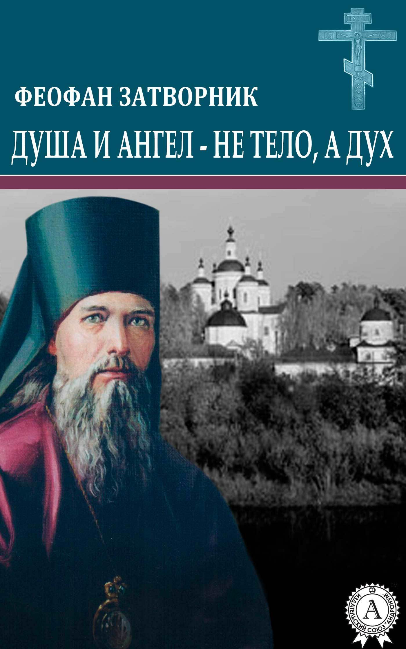 cвятитель Феофан Затворник Душа и ангел – не тело, а дух