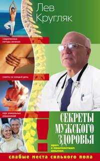Кругляк, Лев  - Секреты мужского здоровья. Слабые места сильного пола