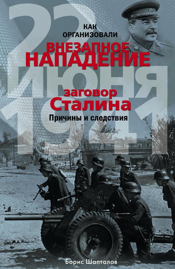 Скачать Как организовали внезапное нападение 22 июня 1941. Заговор Сталина. Причины и следствия бесплатно Борис Шапталов