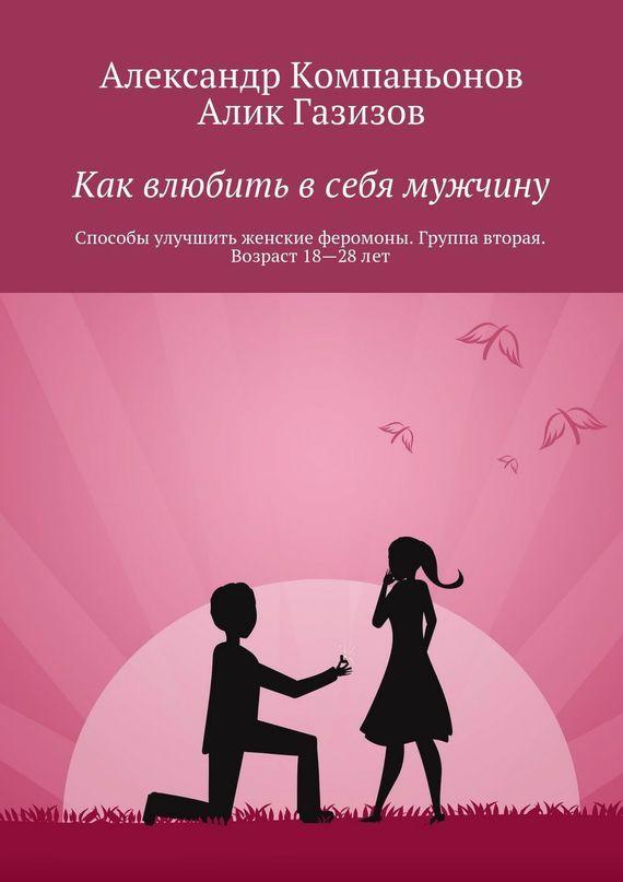 Александр Компаньонов Как влюбить в себя мужчину. Способы улучшить женские феромоны. Группа вторая. Возраст 18-28 лет