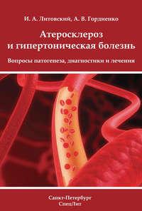 Литовский, И. А.  - Атеросклероз и гипертоническая болезнь. Вопросы патогенеза, диагностики и лечения
