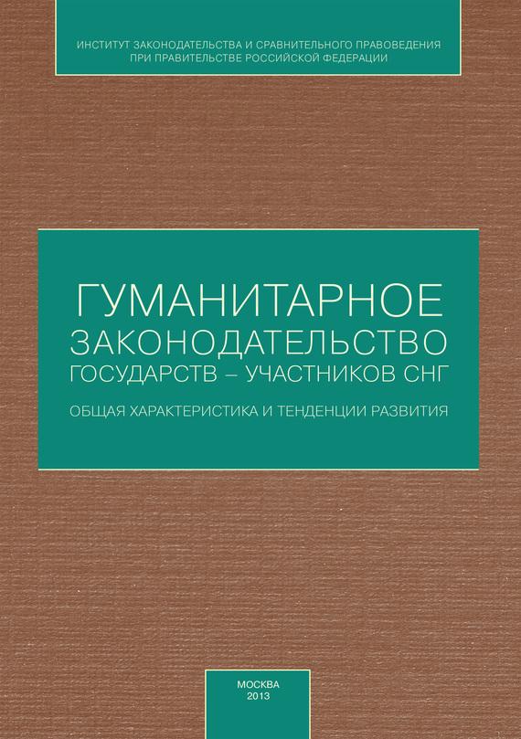 Коллектив авторов - Гуманитарное законодательство государств – участников СНГ: общая характеристика и тенденции развития