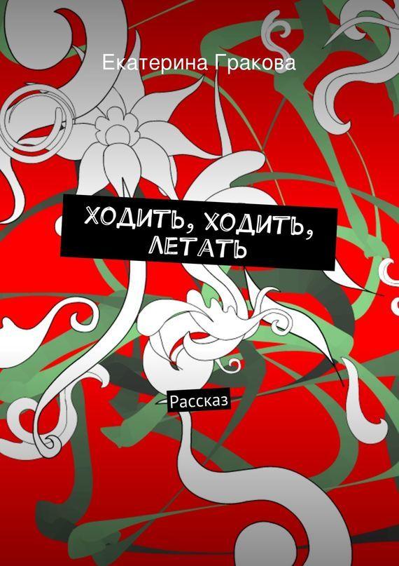 Екатерина Гракова Ходить, ходить, летать счастье летать ёжедневник