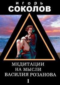 Соколов, Игорь  - Медитации на мысли Василия Розанова. Том 1