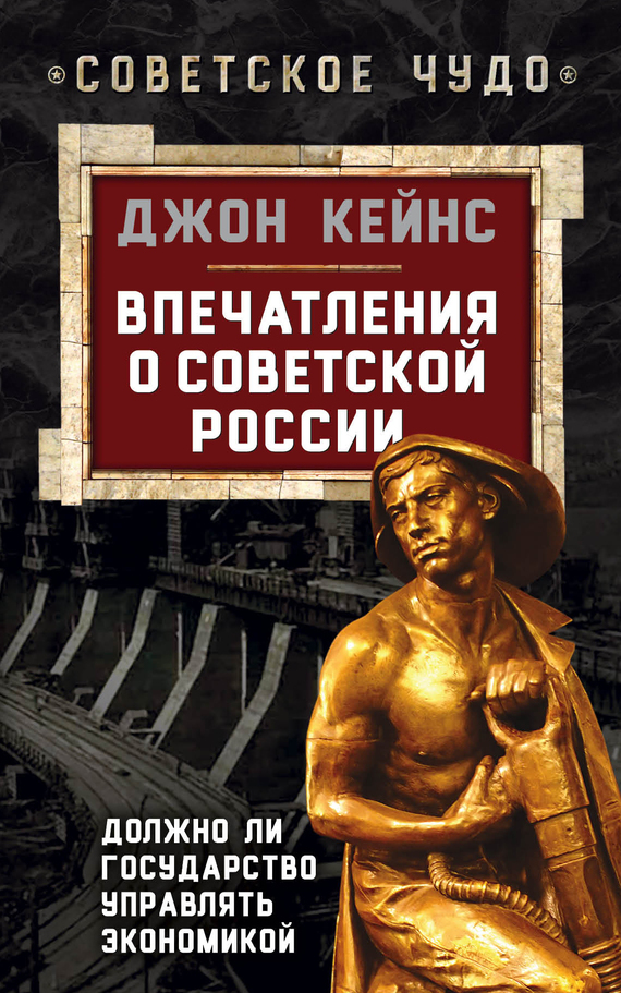 Джон Мейнард Кейнс Впечатления о Советской России. Должно ли государство управлять экономикой остальский андрей всеволодович спаситель капитализма джон мейнард кейнс и его крест
