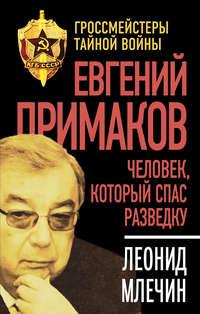 Млечин, Леонид  - Евгений Примаков. Человек, который спас разведку