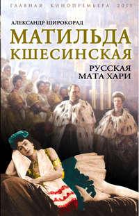 Широкорад, Александр  - Матильда Кшесинская. Русская Мата Хари