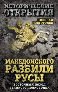 Новгородов, Николай  - Македонского разбили русы. Восточный поход Великого полководца