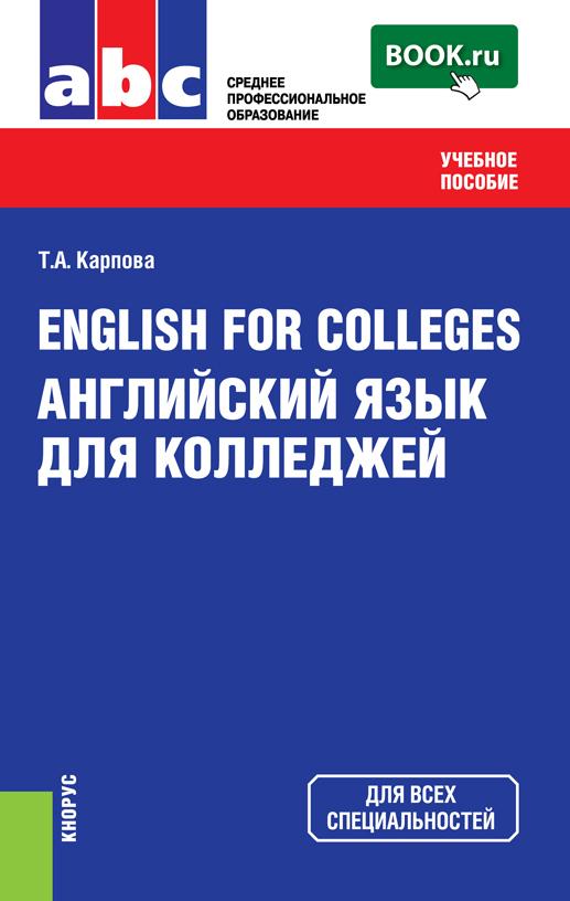Т. А. Карпова English for Colleges=Английский язык для колледжей