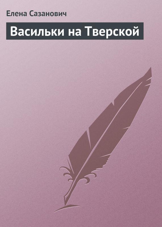 Елена Сазанович Васильки на Тверской благинина елена александровна не мешайте мне трудиться
