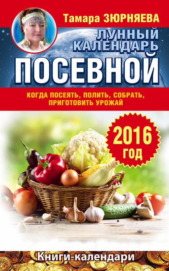 Тамара Зюрняева - Когда посеять, полить, собрать, приготовить урожай. Лунный календарь на 2016 год