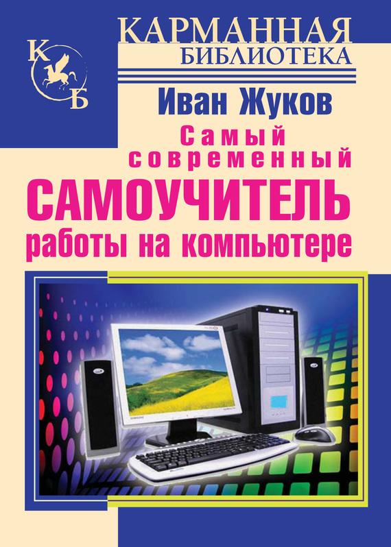 Иван Жуков Самый современный самоучитель работы на компьютере современный самоучитель работы на компьютере в windows 7 cd с видеокурсом