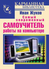 Жуков, Иван  - Самый современный самоучитель работы на компьютере