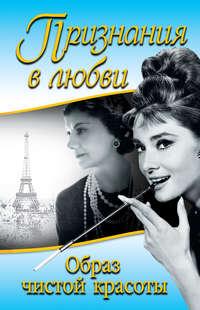 Шанель, Коко  - Признания в любви. «Образ чистой красоты» (сборник)