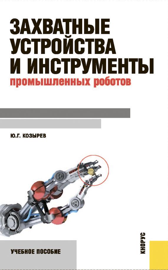 Юрий Козырев Захватные устройства и инструменты промышленных роботов связь на промышленных предприятиях