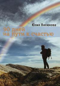 Васюкова, Юлия  - 90 дней на пути к счастью