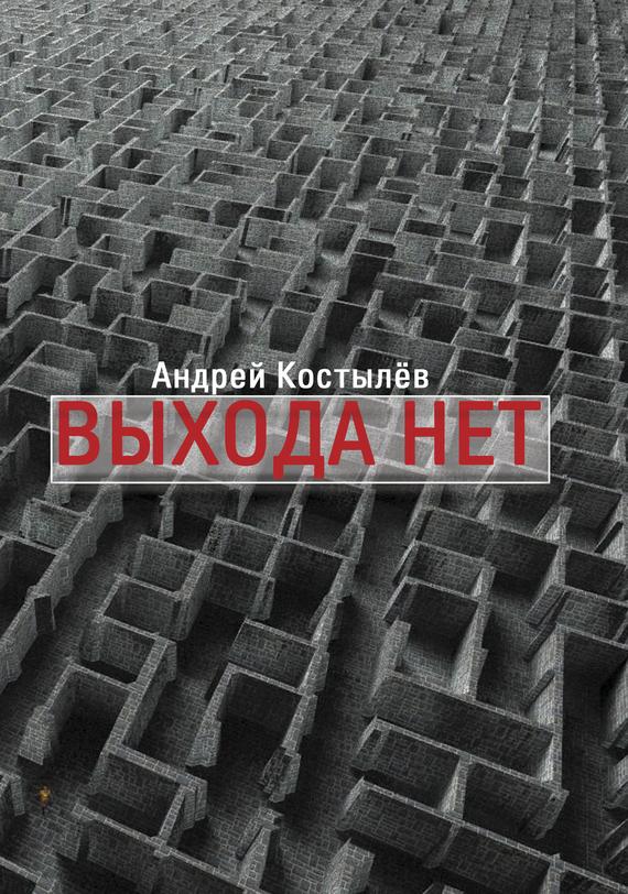 Андрей Костылев Выхода нет андрей костылев выхода нет
