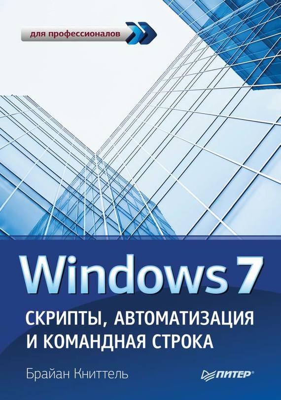 Скачать Windows 7. Скрипты, автоматизация и командная строка бесплатно Брайан Книттель