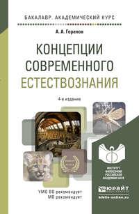 А. А. Горелов - Концепции современного естествознания 4-е изд. Учебное пособие для академического бакалавриата