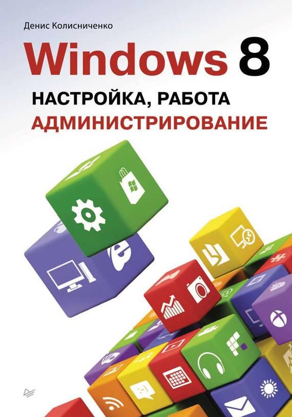 Денис Колисниченко Windows 8. Настройка, работа, администрирование денис колисниченко microsoft windows 8 для пользователей