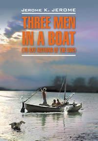 Джером, Джером К.  - Трое в лодке, не считая собаки. Книга для чтения на английском языке