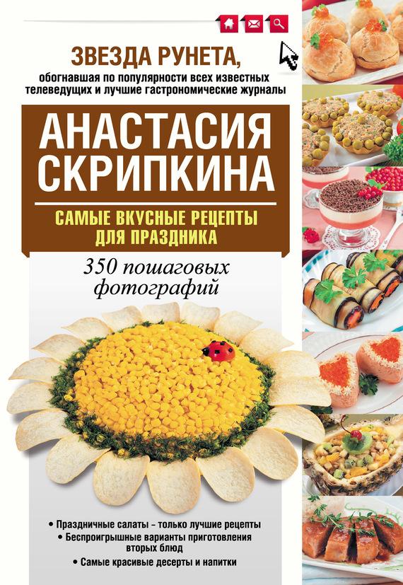 Анастасия Скрипкина Самые вкусные рецепты для праздника