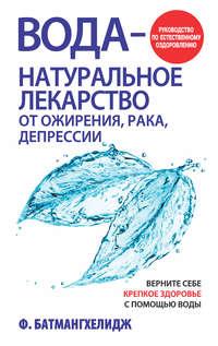 Батмангхелидж, Фирейдон  - Вода– натуральное лекарство от ожирения, рака, депрессии