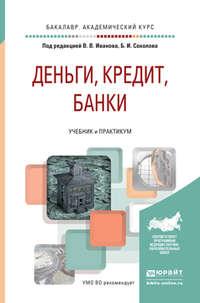 Виктор Владимирович Иванов - Деньги, кредит, банки. Учебник и практикум для академического бакалавриата