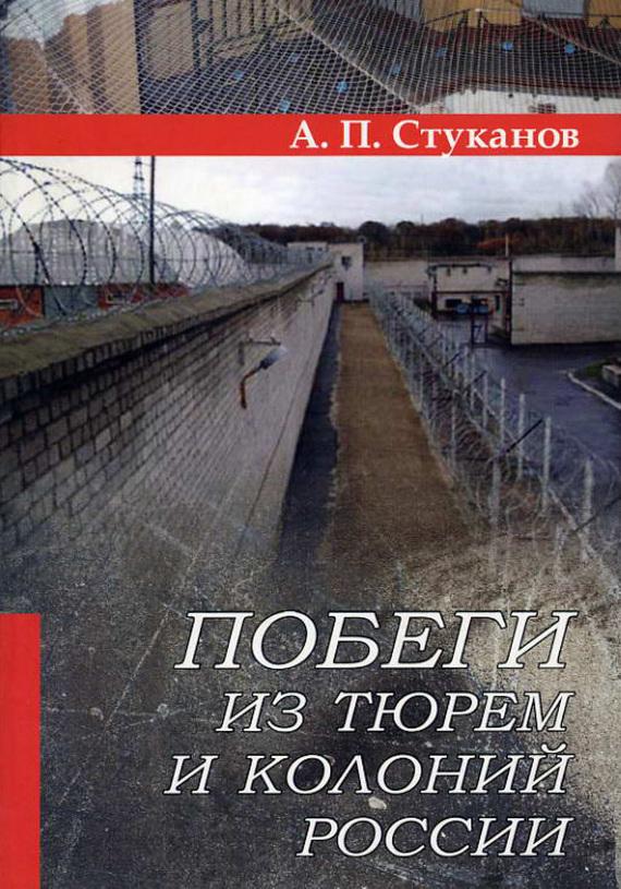Александр Стуканов - Побеги из тюрем и колоний России