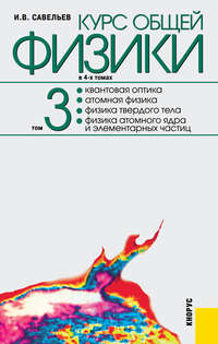 Савельев, Игорь  - Курс общей физики в 4-ч томах. Том 3. Квантовая оптика. Атомная физика. Физика твердого тела. Физика атомного ядра и элементарных частиц