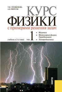 Трофимова, Таисия  - Курс физики с примерами решения задач в 2-х томах. Том 1