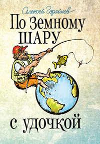 Горяйнов, Алексей  - По земному шару с удочкой