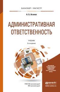 - Административная ответственность 6-е изд., пер. и доп. Учебник для бакалавриата и магистратуры