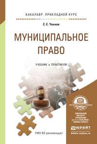 Чаннов, Сергей Евгеньевич  - Муниципальное право. Учебник и практикум для прикладного бакалавриата