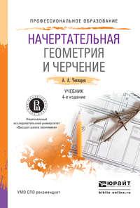 - Начертательная геометрия и черчение 4-е изд., пер. и доп. Учебник для СПО