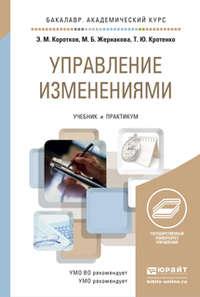 Коротков, Эдуард Михайлович  - Управление изменениями. Учебник и практикум для академического бакалавриата