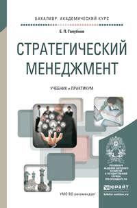Голубков, Евгений Петрович  - Стратегический менеджмент. Учебник и практикум для академического бакалавриата
