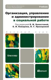 Евдокия Ивановна Холостова Организация, управление и администрирование в социальной работе. Учебник для бакалавров