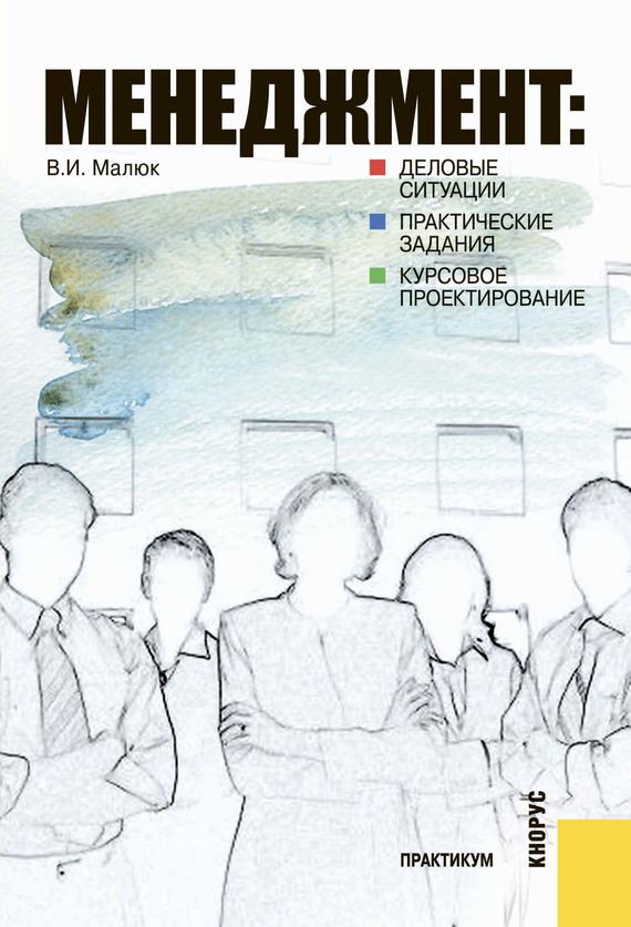 Владимир Малюк Менеджмент: деловые ситуации, практические задания, курсовое проектирование ISBN: 978-5-406-00009-0 менеджмент деловые ситуации практические задания курсовое проектирование практикум